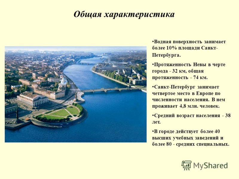 Общая характеристика Водная поверхность занимает более 10% площади Санкт- Петербурга. Протяженность Невы в черте города - 32 км, общая протяженность - 74 км. Санкт-Петербург занимает четвертое место в Европе по численности населения. В нем проживает