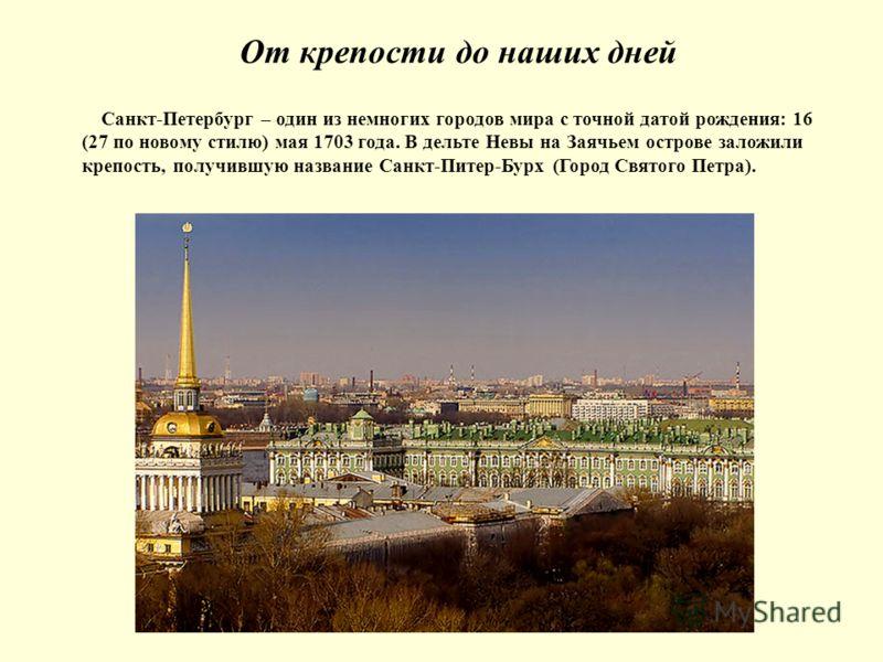 От крепости до наших дней Санкт-Петербург – один из немногих городов мира с точной датой рождения: 16 (27 по новому стилю) мая 1703 года. В дельте Невы на Заячьем острове заложили крепость, получившую название Санкт-Питер-Бурх (Город Святого Петра).
