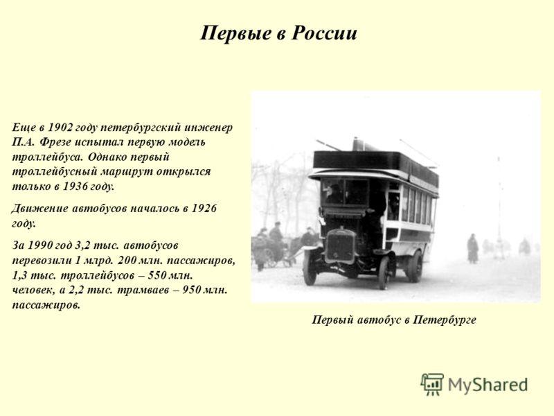 Первые в России Первый автобус в Петербурге Еще в 1902 году петербургский инженер П.А. Фрезе испытал первую модель троллейбуса. Однако первый троллейбусный маршрут открылся только в 1936 году. Движение автобусов началось в 1926 году. За 1990 год 3,2