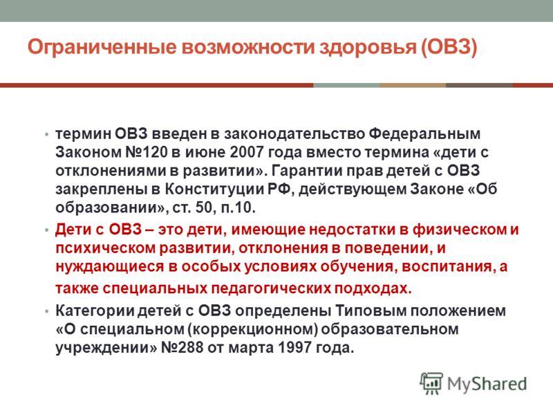 Ограниченные возможности здоровья (ОВЗ) термин ОВЗ введен в законодательство Федеральным Законом 120 в июне 2007 года вместо термина «дети с отклонениями в развитии». Гарантии прав детей с ОВЗ закреплены в Конституции РФ, действующем Законе «Об образ