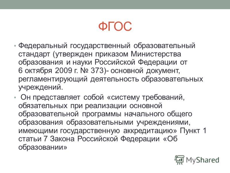 ФГОС Федеральный государственный образовательный стандарт (утвержден приказом Министерства образования и науки Российской Федерации от 6 октября 2009 г. 373)- основной документ, регламентирующий деятельность образовательных учреждений. Он представляе