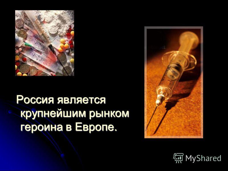 Россия является крупнейшим рынком героина в Европе. Россия является крупнейшим рынком героина в Европе.