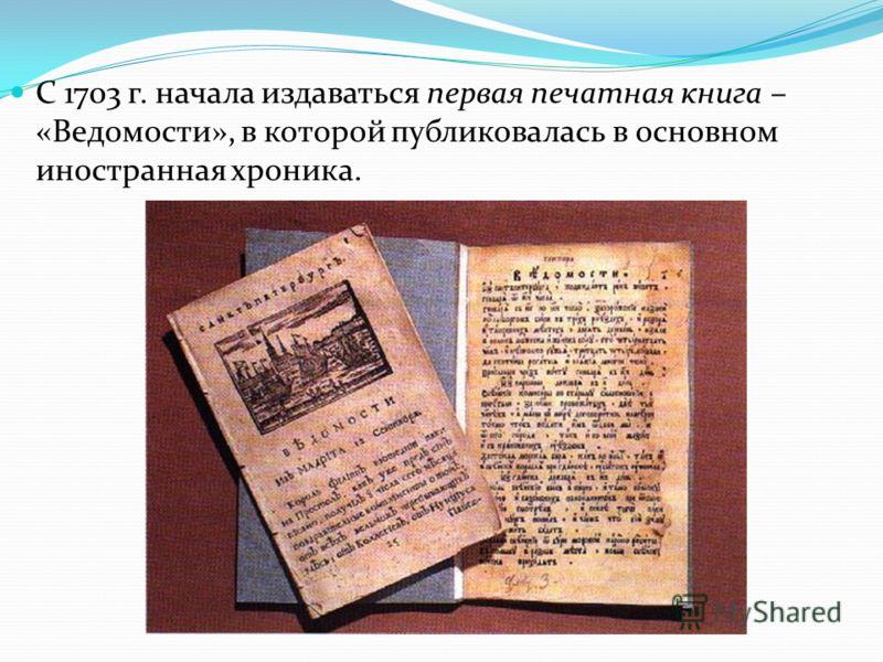 С 1703 г. начала издаваться первая печатная книга – «Ведомости», в которой публиковалась в основном иностранная хроника.