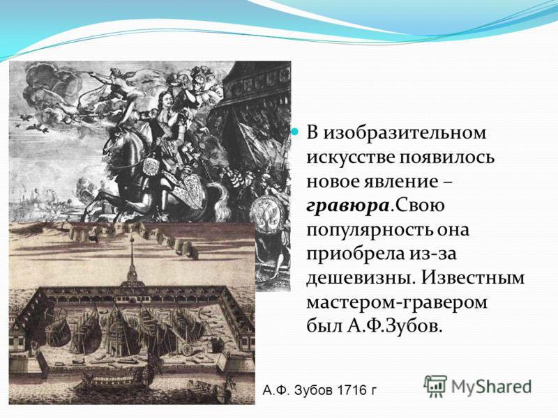 В изобразительном искусстве появилось новое явление – гравюра.Свою популярность она приобрела из-за дешевизны. Известным мастером-гравером был А.Ф.Зубов. Зубов А. Ф. Петр Великий А.Ф. Зубов 1716 г