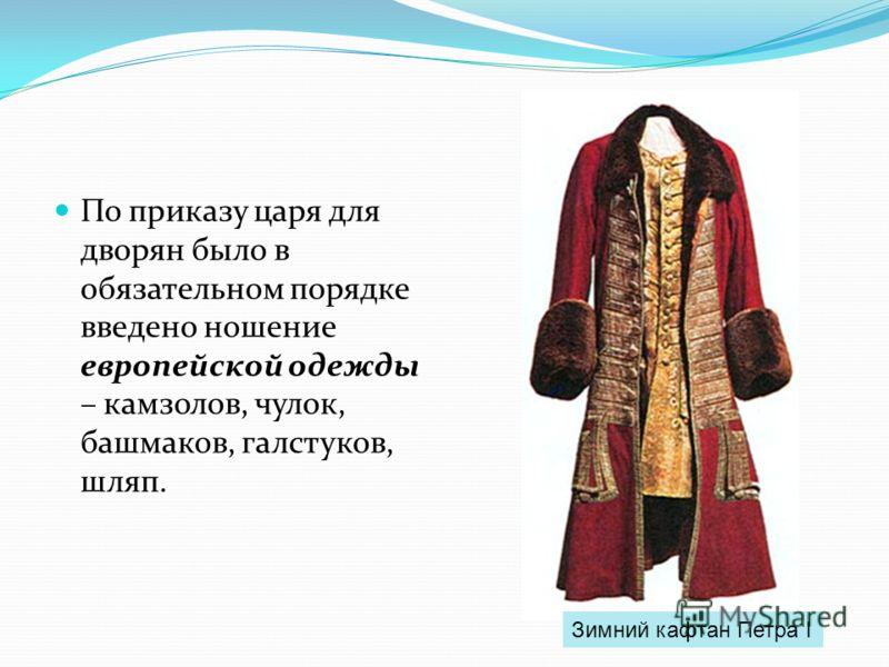 По приказу царя для дворян было в обязательном порядке введено ношение европейской одежды – камзолов, чулок, башмаков, галстуков, шляп. Зимний кафтан Петра I