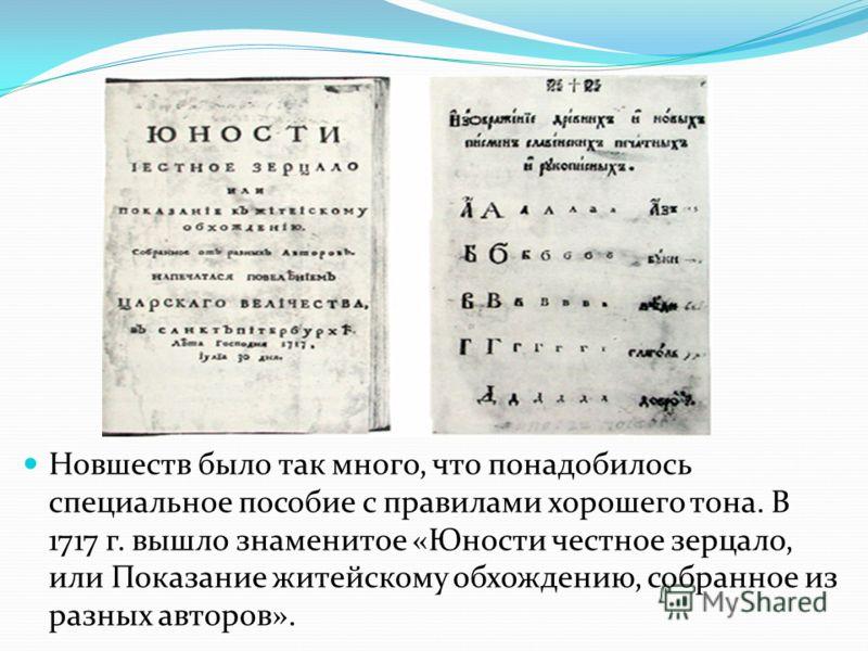 Новшеств было так много, что понадобилось специальное пособие с правилами хорошего тона. В 1717 г. вышло знаменитое «Юности честное зерцало, или Показание житейскому обхождению, собранное из разных авторов».