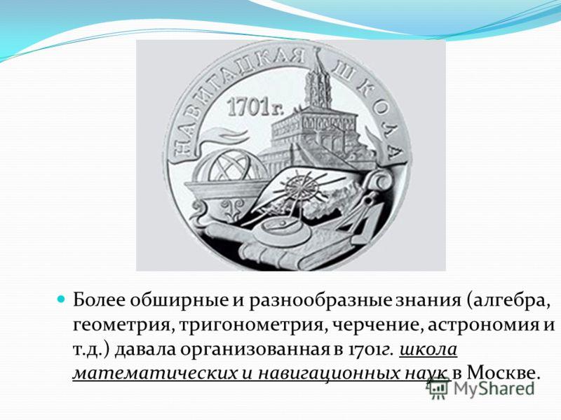 Более обширные и разнообразные знания (алгебра, геометрия, тригонометрия, черчение, астрономия и т.д.) давала организованная в 1701г. школа математических и навигационных наук в Москве.
