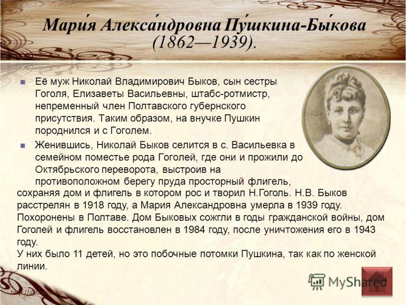 Мари́я Алекса́ндровна Пу́шкина-Бы́кова (18621939). Её муж Николай Владимирович Быков, сын сестры Гоголя, Елизаветы Васильевны, штабс-ротмистр, непременный член Полтавского губернского присутствия. Таким образом, на внучке Пушкин породнился и с Гоголе