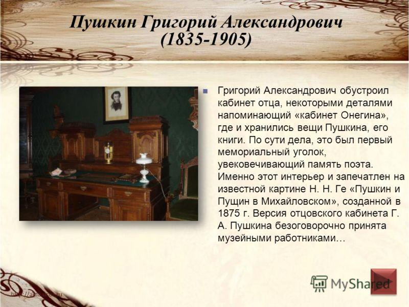Пушкин Григорий Александрович (1835-1905) Григорий Александрович обустроил кабинет отца, некоторыми деталями напоминающий «кабинет Онегина», где и хранились вещи Пушкина, его книги. По сути дела, это был первый мемориальный уголок, увековечивающий па