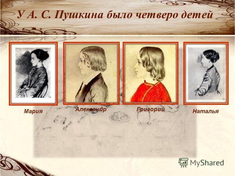У А. С. Пушкина было четверо детей Мария АлександрГригорий Наталья