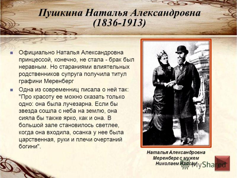 Пушкина Наталья Александровна (1836-1913) Официально Наталья Александровна принцессой, конечно, не стала - брак был неравным. Но стараниями влиятельных родственников супруга получила титул графини Меренберг Одна из современниц писала о ней так: