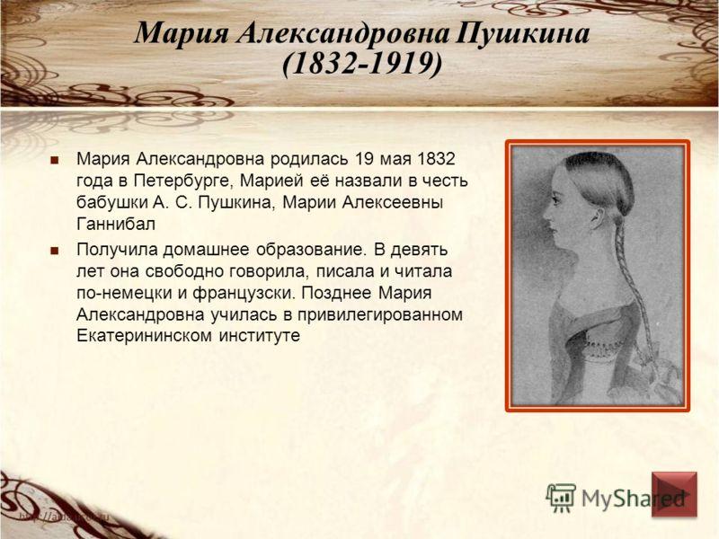 Мария Александровна Пушкина (1832-1919) Мария Александровна родилась 19 мая 1832 года в Петербурге, Марией её назвали в честь бабушки А. С. Пушкина, Марии Алексеевны Ганнибал Получила домашнее образование. В девять лет она свободно говорила, писала и