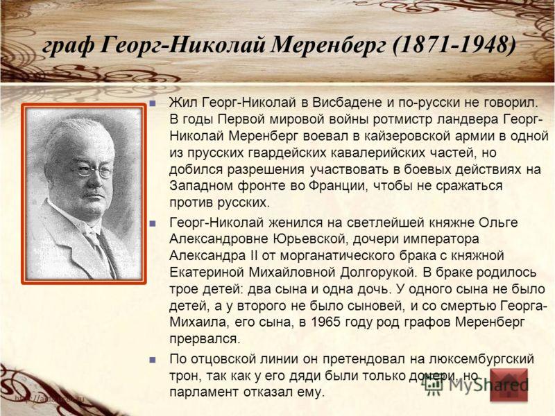 граф Георг-Николай Меренберг (1871-1948) Жил Георг-Николай в Висбадене и по-русски не говорил. В годы Первой мировой войны ротмистр ландвера Георг- Николай Меренберг воевал в кайзеровской армии в одной из прусских гвардейских кавалерийских частей, но