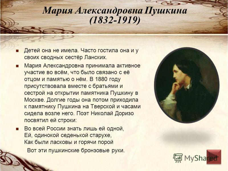 Мария Александровна Пушкина (1832-1919) Детей она не имела. Часто гостила она и у своих сводных сестёр Ланских. Мария Александровна принимала активное участие во всём, что было связано с её отцом и памятью о нём. В 1880 году присутствовала вместе с б