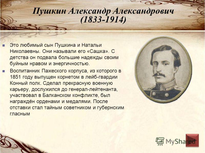 Пушкин Александр Александрович (1833-1914) Это любимый сын Пушкина и Натальи Николаевны. Они называли его «Сашка». С детства он подвала большие надежды своим буйным нравом и энергичностью. Воспитанник Пажеского корпуса, из которого в 1851 году выпуще
