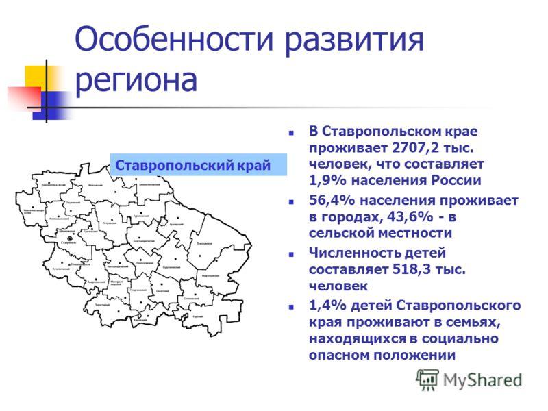 Особенности развития региона В Ставропольском крае проживает 2707,2 тыс. человек, что составляет 1,9% населения России 56,4% населения проживает в городах, 43,6% - в сельской местности Численность детей составляет 518,3 тыс. человек 1,4% детей Ставро