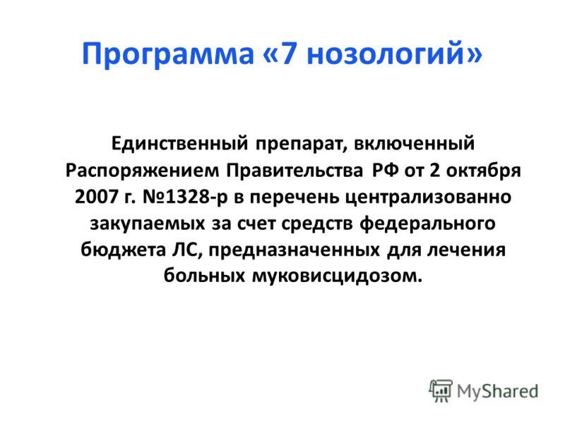 Программа «7 нозологий» Единственный препарат, включенный Распоряжением Правительства РФ от 2 октября 2007 г. 1328-р в перечень централизованно закупаемых за счет средств федерального бюджета ЛС, предназначенных для лечения больных муковисцидозом.