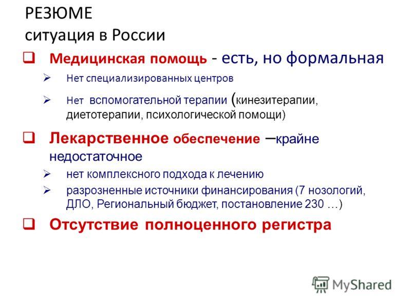 РЕЗЮМЕ ситуация в России Медицинская помощь - есть, но формальная Нет специализированных центров Нет вспомогательной терапии ( кинезитерапии, диетотерапии, психологической помощи) Лекарственное обеспечение – крайне недостаточное нет комплексного подх