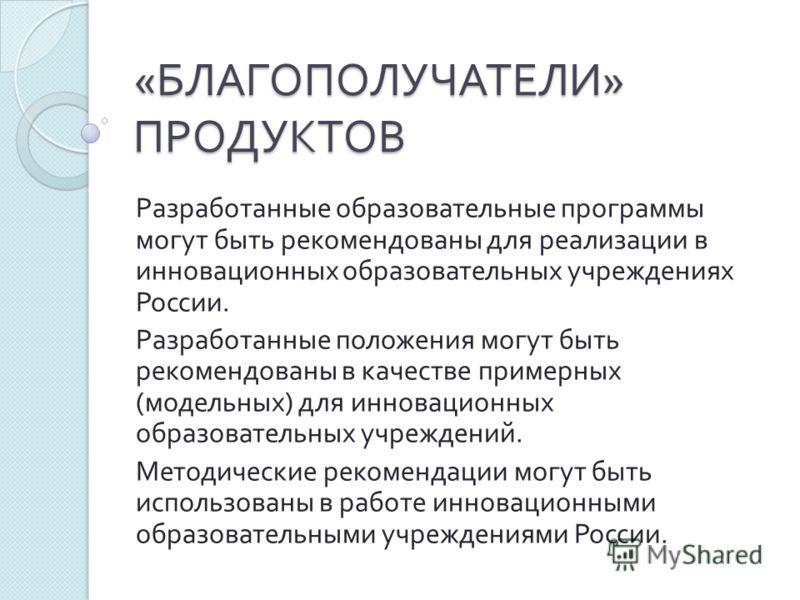 « БЛАГОПОЛУЧАТЕЛИ » ПРОДУКТОВ Разработанные образовательные программы могут быть рекомендованы для реализации в инновационных образовательных учреждениях России. Разработанные положения могут быть рекомендованы в качестве примерных ( модельных ) для
