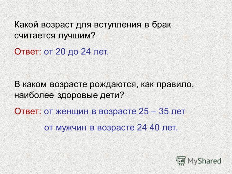 Какой возраст для вступления в брак считается лучшим? Ответ: от 20 до 24 лет. В каком возрасте рождаются, как правило, наиболее здоровые дети? Ответ: от женщин в возрасте 25 – 35 лет от мужчин в возрасте 24 40 лет.