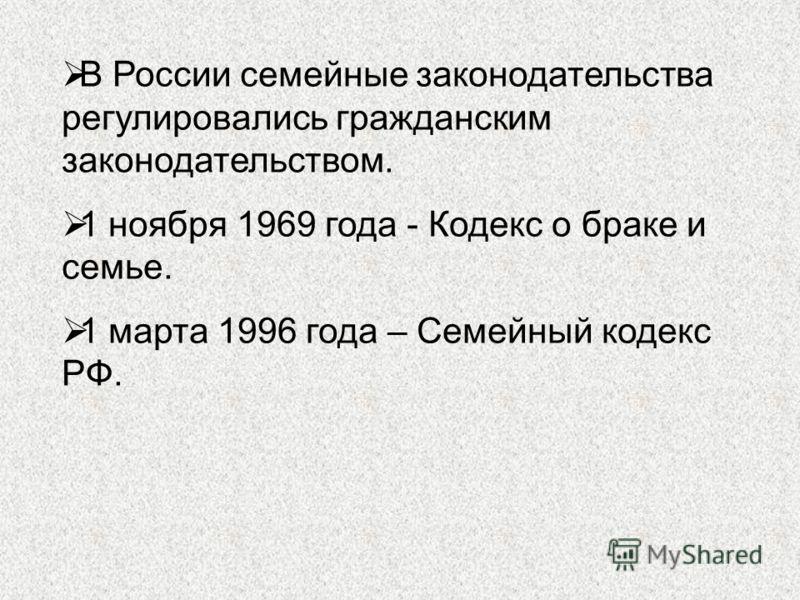 В России семейные законодательства регулировались гражданским законодательством. 1 ноября 1969 года - Кодекс о браке и семье. 1 марта 1996 года – Семейный кодекс РФ.