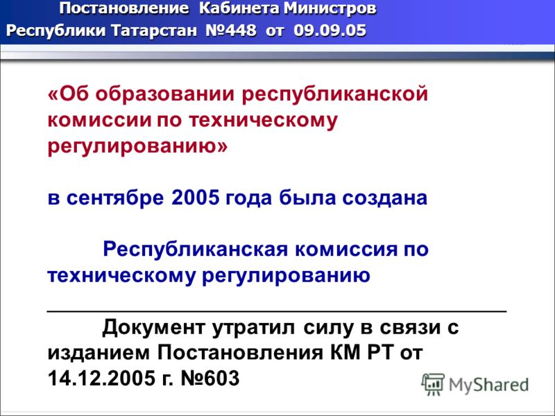 Постановление Кабинета Министров Республики Татарстан 448 от 09.09.05 «Об образовании республиканской комиссии по техническому регулированию» в сентябре 2005 года была создана Республиканская комиссия по техническому регулированию ___________________
