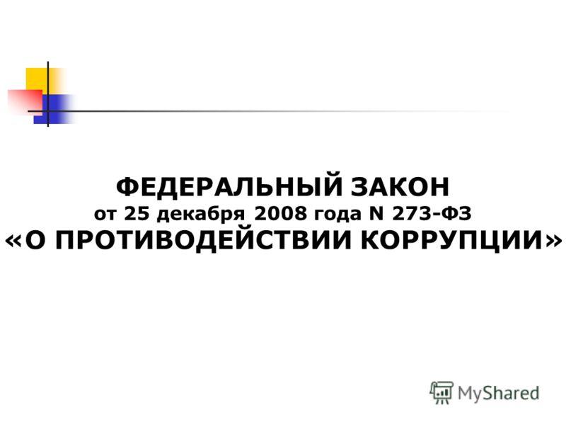 ФЕДЕРАЛЬНЫЙ ЗАКОН от 25 декабря 2008 года N 273-ФЗ «О ПРОТИВОДЕЙСТВИИ КОРРУПЦИИ»