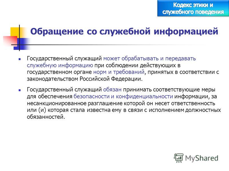 Обращение со служебной информацией Государственный служащий может обрабатывать и передавать служебную информацию при соблюдении действующих в государственном органе норм и требований, принятых в соответствии с законодательством Российской Федерации.