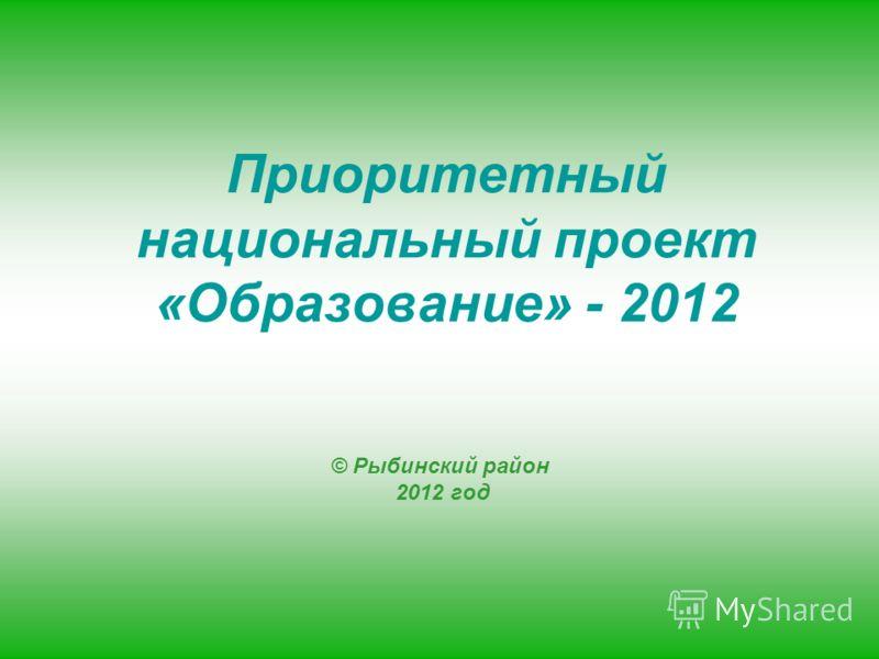 © Рыбинский район 2012 год Приоритетный национальный проект «Образование» - 2012