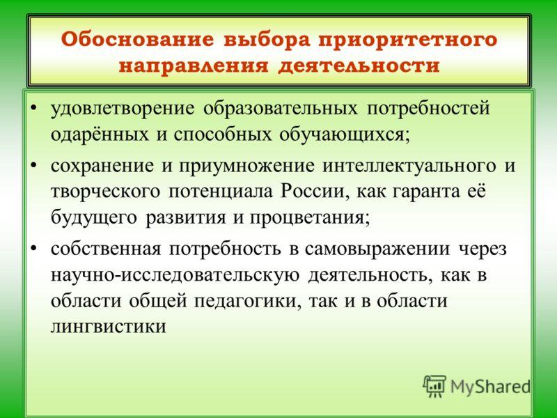 Обоснование выбора приоритетного направления деятельности удовлетворение образовательных потребностей одарённых и способных обучающихся; сохранение и приумножение интеллектуального и творческого потенциала России, как гаранта её будущего развития и п