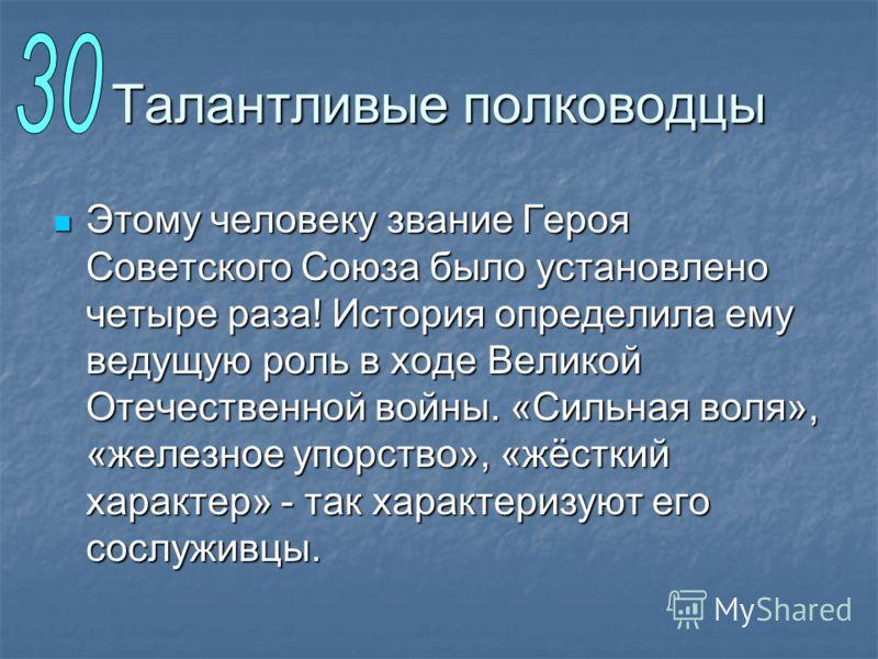Талантливые полководцы Этому человеку звание Героя Советского Союза было установлено четыре раза! История определила ему ведущую роль в ходе Великой Отечественной войны. «Сильная воля», «железное упорство», «жёсткий характер» - так характеризуют его