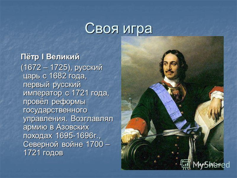 Своя игра Пётр I Великий Пётр I Великий (1672 – 1725), русский царь с 1682 года, первый русский император с 1721 года, провёл реформы государственного управления. Возглавлял армию в Азовских походах 1695-1696г., Северной войне 1700 – 1721 годов (1672