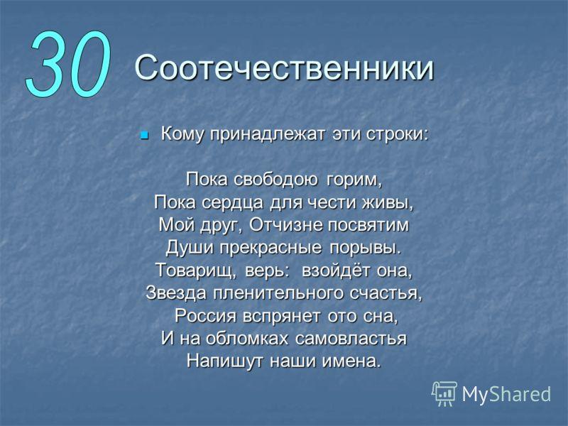 Соотечественники Кому принадлежат эти строки: Кому принадлежат эти строки: Пока свободою горим, Пока сердца для чести живы, Мой друг, Отчизне посвятим Души прекрасные порывы. Товарищ, верь: взойдёт она, Звезда пленительного счастья, Россия вспрянет о