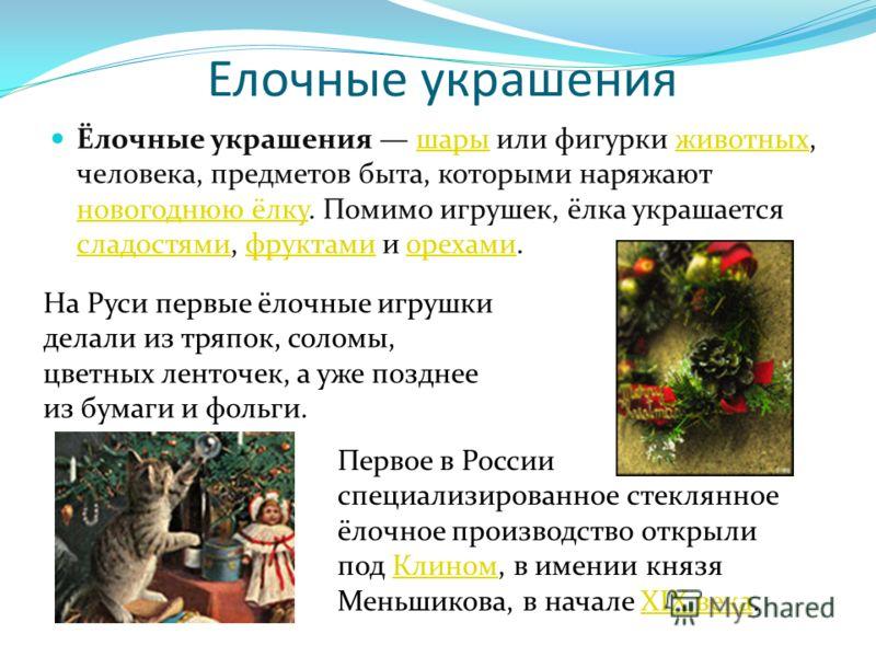 Елочные украшения Ёлочные украшения шары или фигурки животных, человека, предметов быта, которыми наряжают новогоднюю ёлку. Помимо игрушек, ёлка украшается сладостями, фруктами и орехами.шарыживотных новогоднюю ёлку сладостямифруктамиорехами На Руси