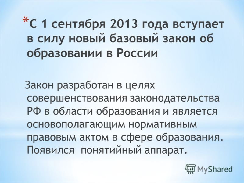 * С 1 сентября 2013 года вступает в силу новый базовый закон об образовании в России Закон разработан в целях совершенствования законодательства РФ в области образования и является основополагающим нормативным правовым актом в сфере образования. Появ