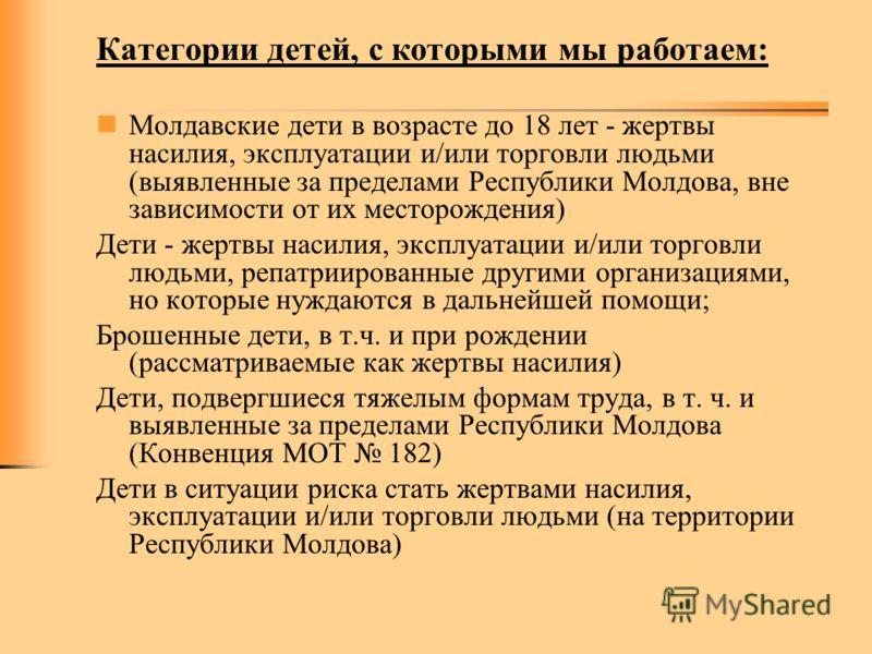 Категории детей, с которыми мы работаем: Молдавские дети в возрасте до 18 лет - жертвы насилия, эксплуатации и/или торговли людьми (выявленные за пределами Республики Молдова, вне зависимости от их месторождения) Дети - жертвы насилия, эксплуатации и