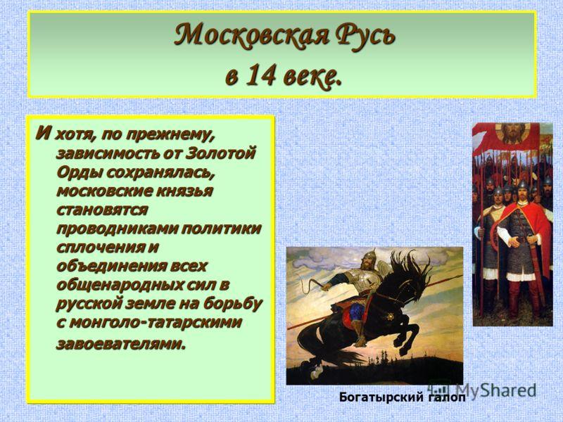 И хотя, по прежнему, зависимость от Золотой Орды сохранялась, московские князья становятся проводниками политики сплочения и объединения всех общенародных сил в русской земле на борьбу с монголо-татарскими завоевателями. Московская Русь в 14 веке. Бо
