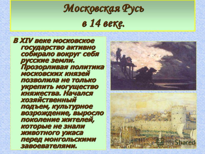 Московская Русь в 14 веке. В XIV веке московское государство активно собирало вокруг себя русские земли. Прозорливая политика московских князей позволила не только укрепить могущество княжества. Начался хозяйственный подъем, культурное возрождение, в