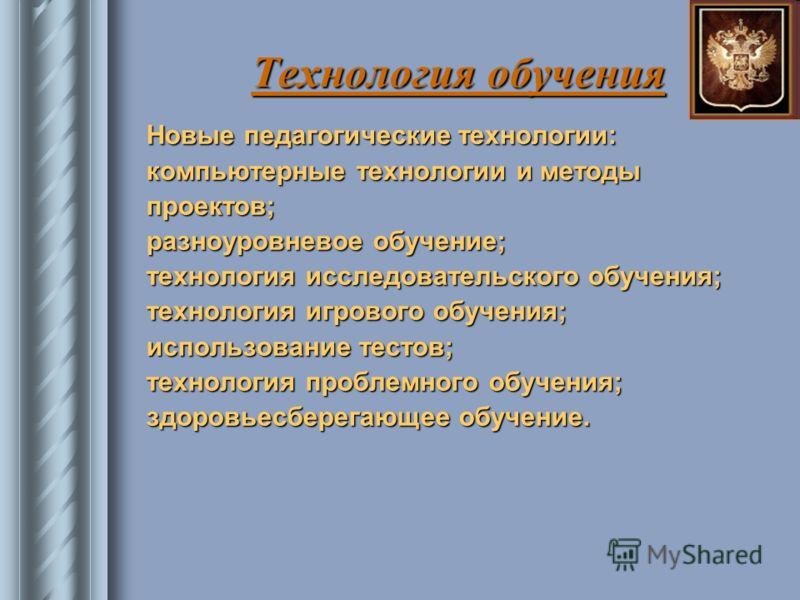 Технология обучения Новые педагогические технологии: Новые педагогические технологии: компьютерные технологии и методы компьютерные технологии и методы проектов; проектов; разноуровневое обучение; разноуровневое обучение; технология исследовательског