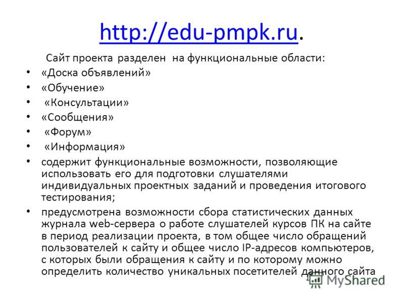 http://edu-pmpk.ruhttp://edu-pmpk.ru. Сайт проекта разделен на функциональные области: «Доска объявлений» «Обучение» «Консультации» «Сообщения» «Форум» «Информация» содержит функциональные возможности, позволяющие использовать его для подготовки слуш