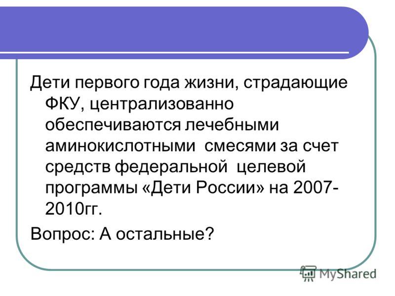 Дети первого года жизни, страдающие ФКУ, централизованно обеспечиваются лечебными аминокислотными смесями за счет средств федеральной целевой программы «Дети России» на 2007- 2010гг. Вопрос: А остальные?