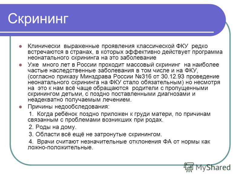 Скрининг Клинически выраженные проявления классической ФКУ редко встречаются в странах, в которых эффективно действует программа неонатального скрининга на это заболевание Уже много лет в России проходит массовый скрининг на наиболее частые наследств