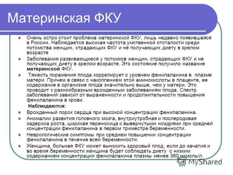 Материнская ФКУ Очень остро стоит проблема материнской ФКУ, лишь недавно появившаяся в России. Наблюдается высокая частота умственной отсталости среди потомства женщин, страдающих ФКУ и не получающих диету в зрелом возрасте Заболевания развивающиеся