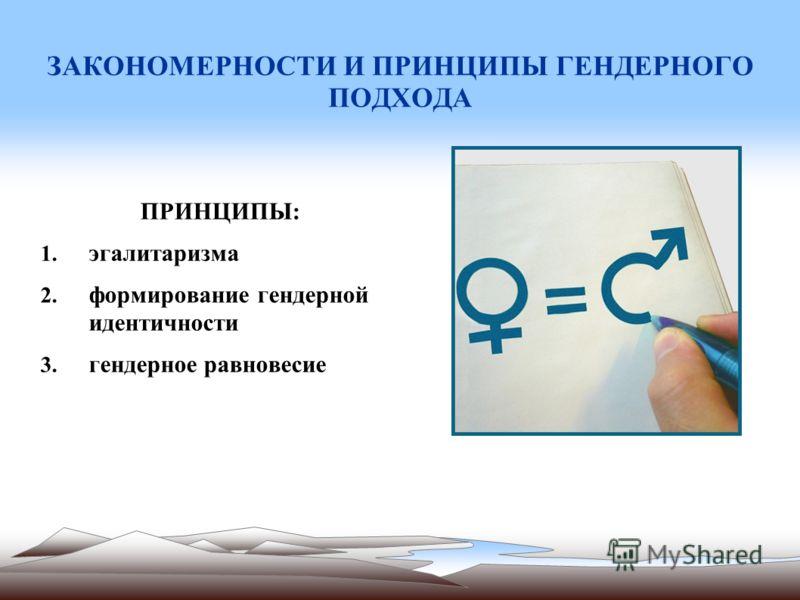 ЗАКОНОМЕРНОСТИ И ПРИНЦИПЫ ГЕНДЕРНОГО ПОДХОДА ПРИНЦИПЫ: 1. эгалитаризма 2. формирование гендерной идентичности 3. гендерное равновесие