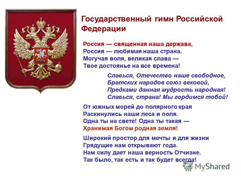 Россия священная наша держава, Россия любимая наша страна. Могучая воля, великая слава Твое достоянье на все времена! Славься, Отечество наше свободное, Братских народов союз вековой, Предками данная мудрость народная! Славься, страна! Мы гордимся то