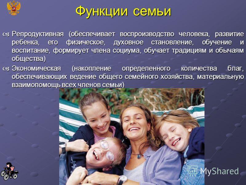 Функции семьи Репродуктивная (обеспечивает воспроизводство человека, развитие ребенка, его физическое, духовное становление, обучение и воспитание, формирует члена социума, обучает традициям и обычаям общества) Репродуктивная (обеспечивает воспроизво