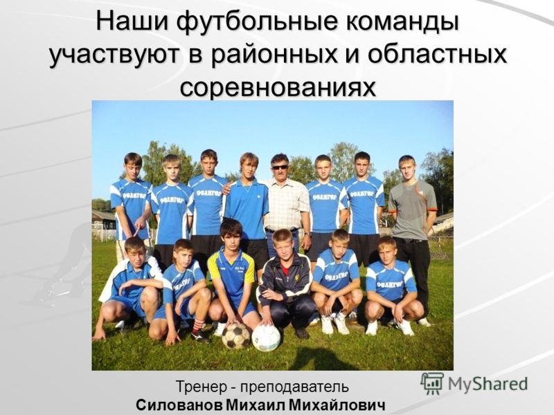 Наши футбольные команды участвуют в районных и областных соревнованиях Тренер - преподаватель Силованов Михаил Михайлович