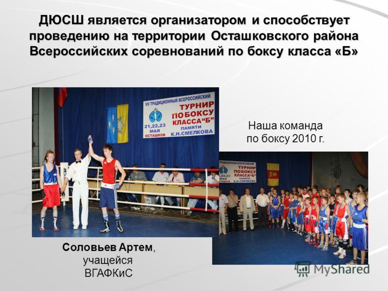ДЮСШ является организатором и способствует проведению на территории Осташковского района Всероссийских соревнований по боксу класса «Б» Соловьев Артем, учащейся ВГАФКиС Наша команда по боксу 2010 г.