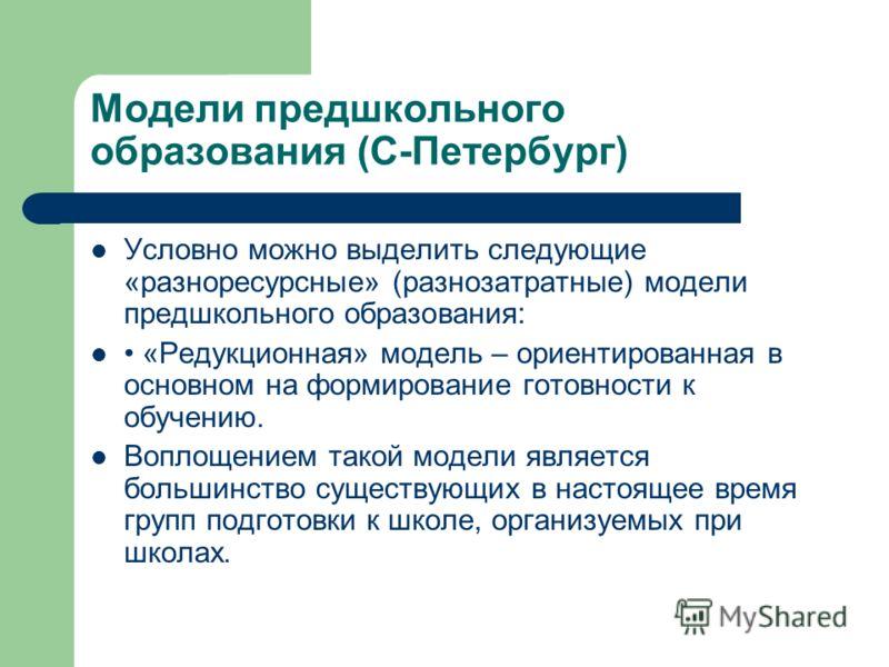 Модели предшкольного образования (С-Петербург) Условно можно выделить следующие «разноресурсные» (разнозатратные) модели предшкольного образования: «Редукционная» модель – ориентированная в основном на формирование готовности к обучению. Воплощением