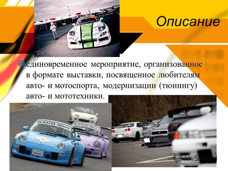 Описание единовременное мероприятие, организованное в формате выставки, посвященное любителям авто- и мотоспорта, модернизации (тюнингу) авто- и мототехники.